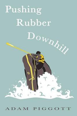 Pushing Rubber Downhill - A Journey to Manhood Via Whitewater Adventures (Paperback): Adam Piggott