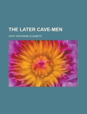 The Later Cave-Men (Paperback): Katharine Elizabeth Dopp