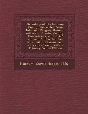 Genealogy of the Hannum Family - Descended from John and Margery Hannum, Settlers in Chester County, Pennsylvania, with Brief...