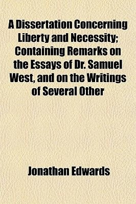 A Dissertation Concerning Liberty and Necessity; Containing Remarks on the Essays of Dr. Samuel West, and on the Writings of...