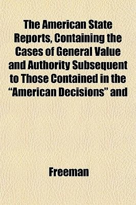 """The American State Reports, Containing the Cases of General Value and Authority Subsequent to Those Contained in the """"American..."""