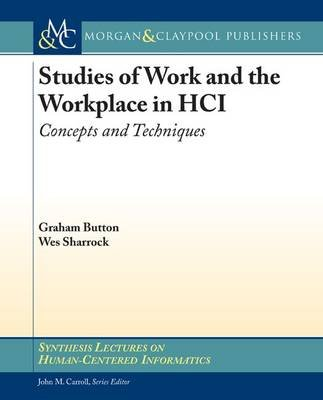 Studies of Work and the Workplace in HCI - Concepts and Techniques (Paperback): Graham Button, Wes Sharrock