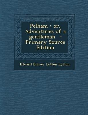 Pelham - Or, Adventures of a Gentleman (Paperback, Primary Source): Edward Bulwer Lytton Lytton
