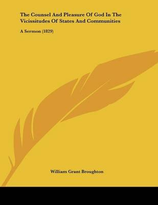 The Counsel and Pleasure of God in the Vicissitudes of States and Communities - A Sermon (1829) (Paperback): William Grant...