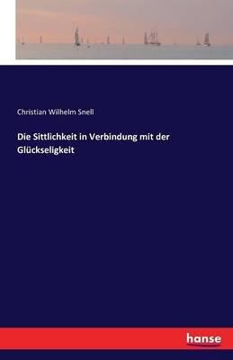 Die Sittlichkeit in Verbindung Mit Der Gluckseligkeit (German, Paperback): Christian Wilhelm Snell
