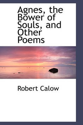 Agnes, the Bower of Souls, and Other Poems (Hardcover): Robert Calow