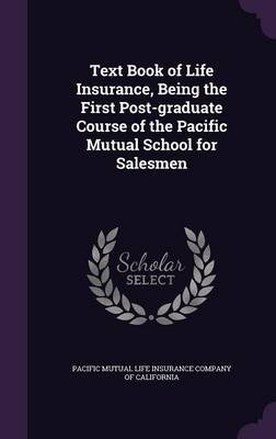 Text Book of Life Insurance, Being the First Post-Graduate Course of the Pacific Mutual School for Salesmen (Hardcover):...
