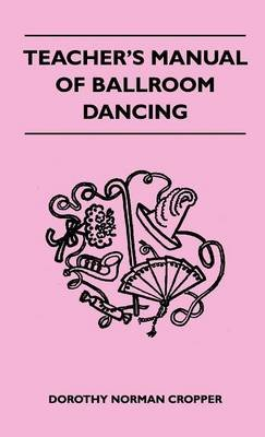 Teacher's Manual Of Ballroom Dancing (Hardcover): Dorothy Norman Cropper