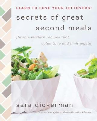 Secrets of Great Second Meals - Flexible Modern Recipes That Value Time and Limit Waste (Hardcover): Sara Dickerman