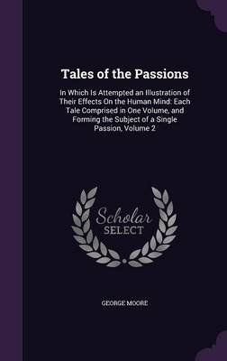 Tales of the Passions - In Which Is Attempted an Illustration of Their Effects on the Human Mind: Each Tale Comprised in One...