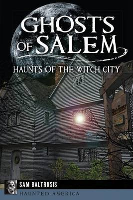 Ghosts of Salem - Haunts of the Witch City (Paperback): Sam Baltrusis