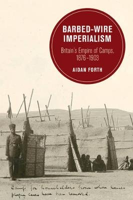 Barbed-Wire Imperialism - Britain's Empire of Camps, 1876-1903 (Paperback): Aidan Forth