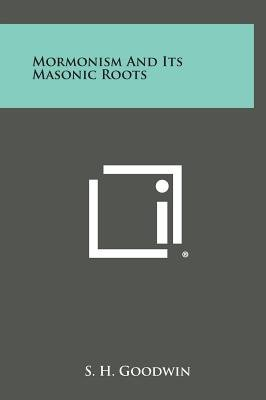 Mormonism and Its Masonic Roots (Hardcover): S. H Goodwin