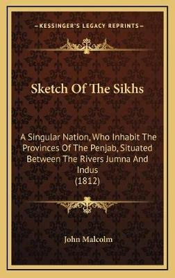Sketch of the Sikhs Sketch of the Sikhs - A Singular Nation, Who Inhabit the Provinces of the Penjab, a Singular Nation, Who...