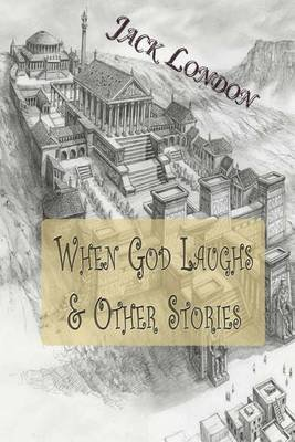When God Laughs & Other Stories (Paperback): Jack London