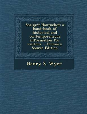 Sea-Girt Nantucket; A Hand-Book of Historical and Contemporaneous Information for Visitors (Paperback): Henry S. Wyer