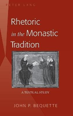 Rhetoric in the Monastic Tradition - A Textual Study (Hardcover, New edition): John P. Bequette