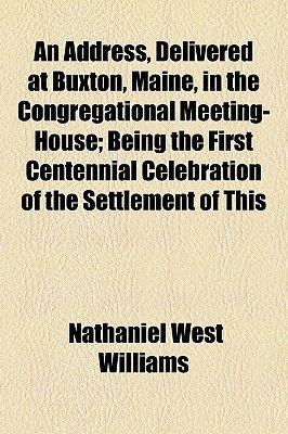 An Address, Delivered at Buxton, Maine, in the Congregational Meeting-House; Being the First Centennial Celebration of the...