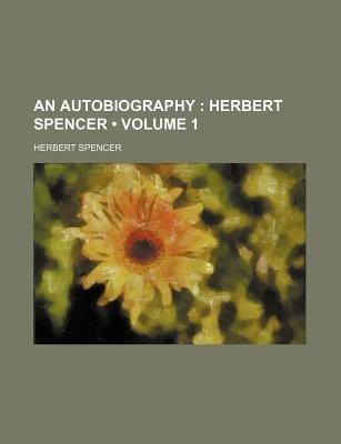 An Autobiography (Volume 1); Herbert Spencer (Paperback): Herbert Spencer