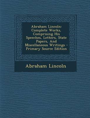 Abraham Lincoln - Complete Works, Comprising His Speeches, Letters, State Papers, and Miscellaneous Writings - Primary Source...