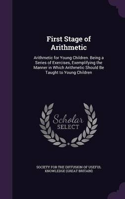First Stage of Arithmetic - Arithmetic for Young Children. Being a Series of Exercises, Exemplifying the Manner in Which...