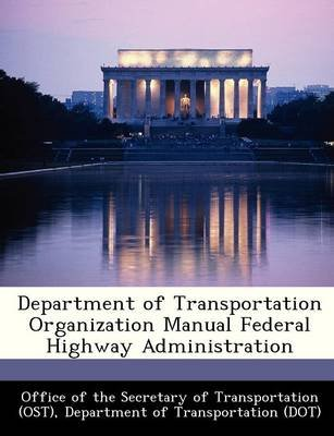 Department of Transportation Organization Manual Federal Highway Administration (Paperback): Office of the Secretary of...