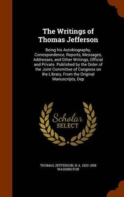 The Writings of Thomas Jefferson - Being His Autobiography, Correspondence, Reports, Messages, Addresses, and Other Writings,...