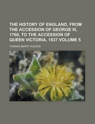 The History of England, from the Accession of George III, 1760, to the Accession of Queen Victoria, 1837 Volume 5 (Paperback):...