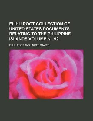Elihu Root Collection of United States Documents Relating to the Philippine Islands Volume . 92 (Paperback): Elihu Root