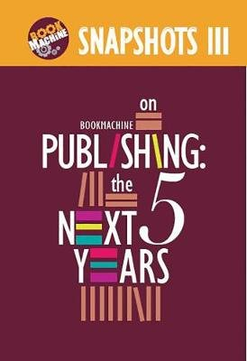 Snapshots III - BookMachine on Publishing: The Next Five Years (Electronic book text): BookMachine