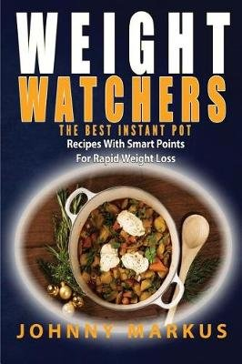 Weight Watchers - The Best Instant Pot Recipes with Smart Points for Rapid Weight Loss (Paperback): Johnny Markus