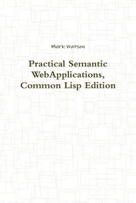Practical Semantic WebApplications, Common Lisp Edition (Electronic book text): Mark Watson