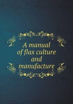 A Manual of Flax Culture and Manufacture (Paperback): D. D. T. Moore