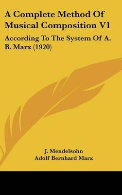 A Complete Method of Musical Composition V1 - According to the System of A. B. Marx (1920) (Hardcover): J. Mendelsohn, Adolf...