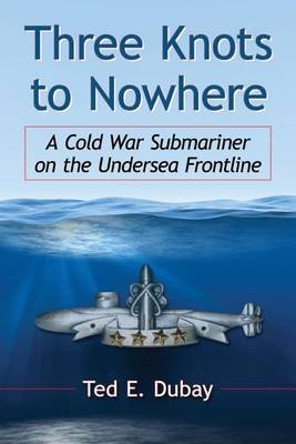 Three Knots to Nowhere: A Cold War Submariner on the Undersea Frontline (Electronic book text): Ted E. DuBay