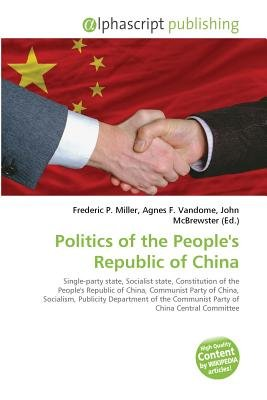 Politics of the People's Republic of China (Paperback): Frederic P. Miller, Vandome Agnes F., McBrewster John