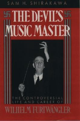 The Devil's Music Master - Controversial Life and Career of Wilhelm Furtwangler (Hardcover): Sam H. Shirakawa