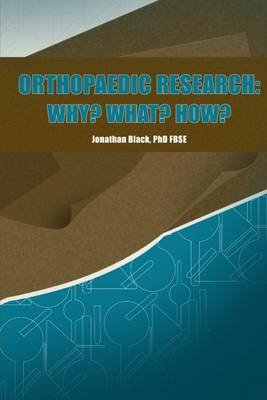 Orthopaedic Research: Why? What? How? (Electronic book text): Jonathan Black Ph.D. FBSE
