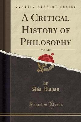 A Critical History of Philosophy, Vol. 1 of 2 (Classic Reprint) (Paperback): Asa Mahan