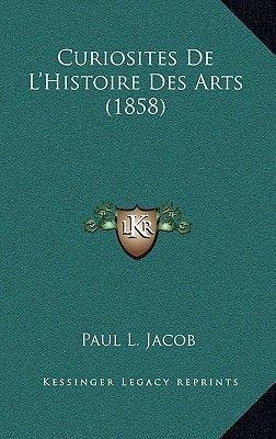 Curiosites de L'Histoire Des Arts (1858) (French, Paperback): P. L. Jacob