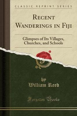 Recent Wanderings in Fiji - Glimpses of Its Villages, Churches, and Schools (Classic Reprint) (Paperback): William Reed