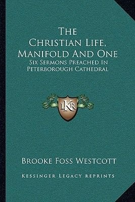 The Christian Life, Manifold and One - Six Sermons Preached in Peterborough Cathedral (Paperback): Brooke Foss Westcott