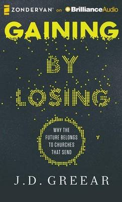 Gaining by Losing - Why the Future Belongs to Churches That Send (Standard format, CD): J D Greear