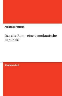 Das Alte ROM - Eine Demokratische Republik? (German, Paperback): Alexander Reden