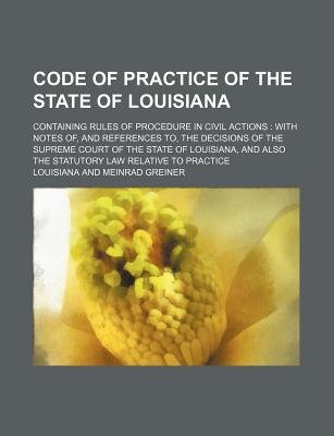 Code of Practice of the State of Louisiana; Containing Rules of Procedure in Civil Actions with Notes Of, and References To,...