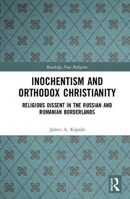 Inochentism and Orthodox Christianity - Religious Dissent in the Russian and Romanian Borderlands (Hardcover): James Alexander...