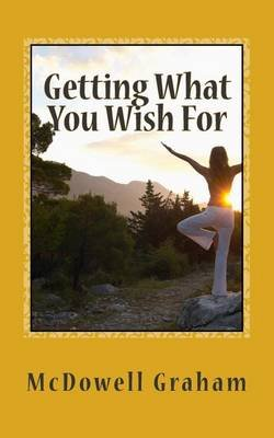 Getting What You Wish for - A Short and Sweet Guide to Manifesting the Sweet Life! (Paperback): McDowell Graham