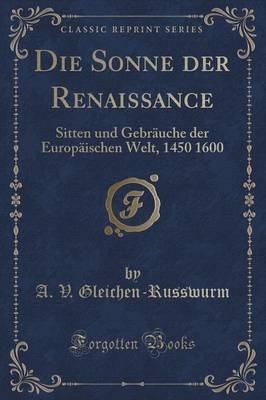 Die Sonne Der Renaissance - Sitten Und Gebrauche Der Europaischen Welt, 1450 1600 (Classic Reprint) (German, Paperback): A V...