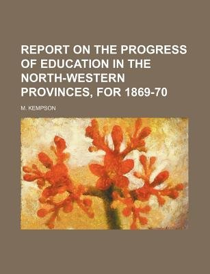 Report on the Progress of Education in the North-Western Provinces, for 1869-70 (Paperback): M Kempson