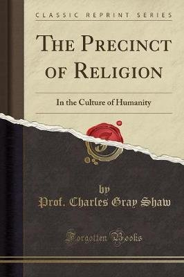 The Precinct of Religion - In the Culture of Humanity (Classic Reprint) (Paperback): Prof. Charles Gray Shaw